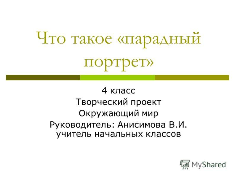 Что такое «парадный портрет» 4 класс <a href='http://www.myshared.ru/theme/prezentatsiya-tvorcheskogo-proekta/' title='творческий проект'>Творческий п