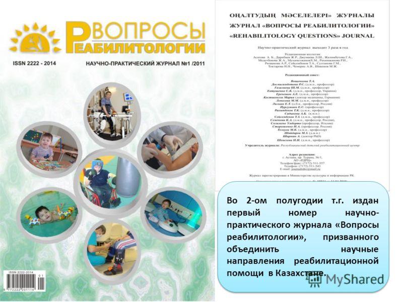 Во 2-ом полугодии т.г. издан первый номер научно- практического журнала «Вопросы реабилитологии», призванного объединить научные направления реабилитационной помощи в Казахстане.