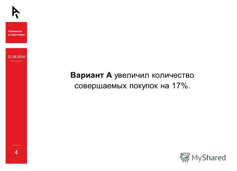 21.09.2010 4 Вариант А увеличил количество совершаемых покупок на 17%.