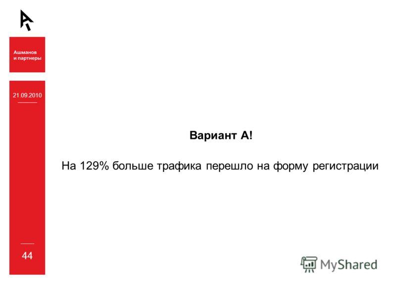21.09.2010 44 Вариант А! На 129% больше трафика перешло на форму регистрации