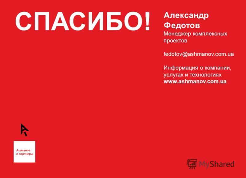 СПАСИБО! Александр Федотов Менеджер комплексных проектов fedotov@ashmanov.com.ua Информация о компании, услугах и технологиях www.ashmanov.com.ua