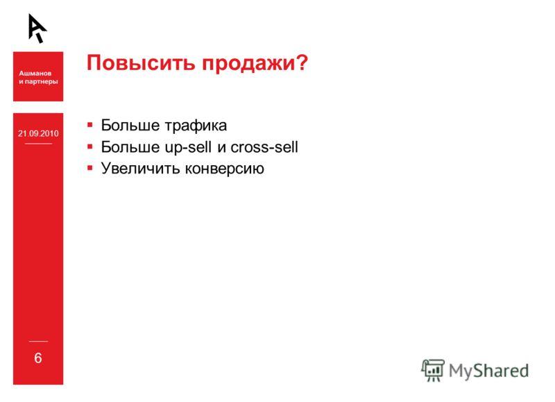 21.09.2010 6 Больше трафика Больше up-sell и cross-sell Увеличить конверсию Повысить продажи?