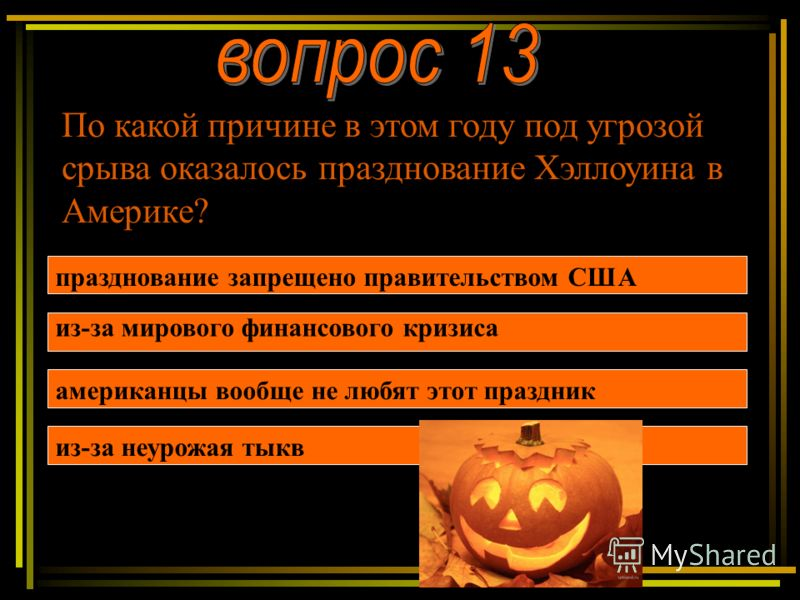 По какой причине в этом году под угрозой срыва оказалось празднование Хэллоуина в Америке? празднование запрещено правительством США из-за мирового финансового кризиса из-за неурожая тыкв американцы вообще не любят этот праздник