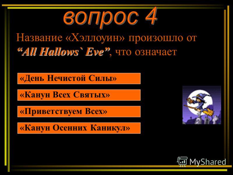 All Hallows` Eve Название «Хэллоуин» произошло от All Hallows` Eve, что означает «Канун Всех Святых» «День Нечистой Силы» «Приветствуем Всех» «Канун Осенних Каникул»
