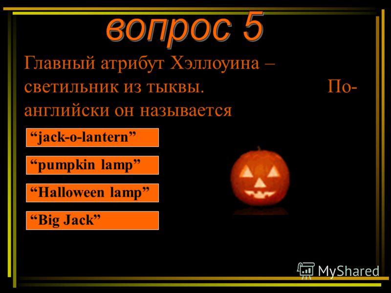 Главный атрибут Хэллоуина – светильник из тыквы. По- английски он называется jack-o-lantern pumpkin lamp Halloween lamp Big Jack