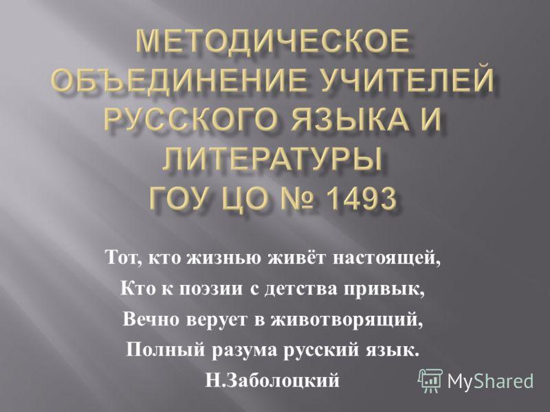 Тот, кто жизнью живёт настоящей, Кто к поэзии с детства привык, Вечно верует в животворящий, Полный разума русский язык. Н. Заболоцкий