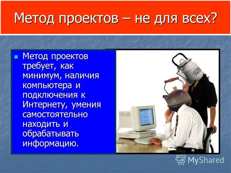Метод проектов – не для всех? Метод проектов требует, как минимум, наличия компьютера и подключения к Интернету, умения самостоятельно находить и обрабатывать информацию. Метод проектов требует, как минимум, наличия компьютера и подключения к Интерне
