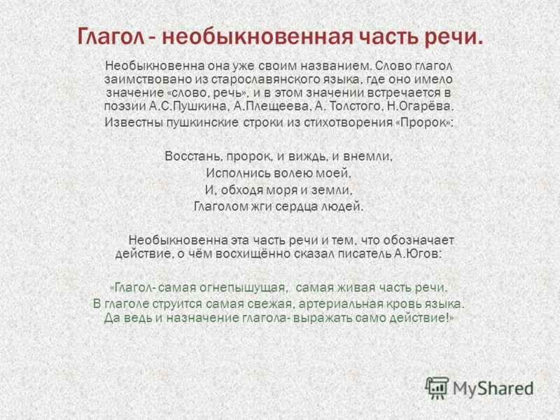 Глагол - необыкновенная часть речи. Необыкновенна она уже своим названием. Слово глагол заимствовано из старославянского языка, где оно имело значение «слово, речь», и в этом значении встречается в поэзии А.С.Пушкина, А.Плещеева, А. Толстого, Н.Огарё