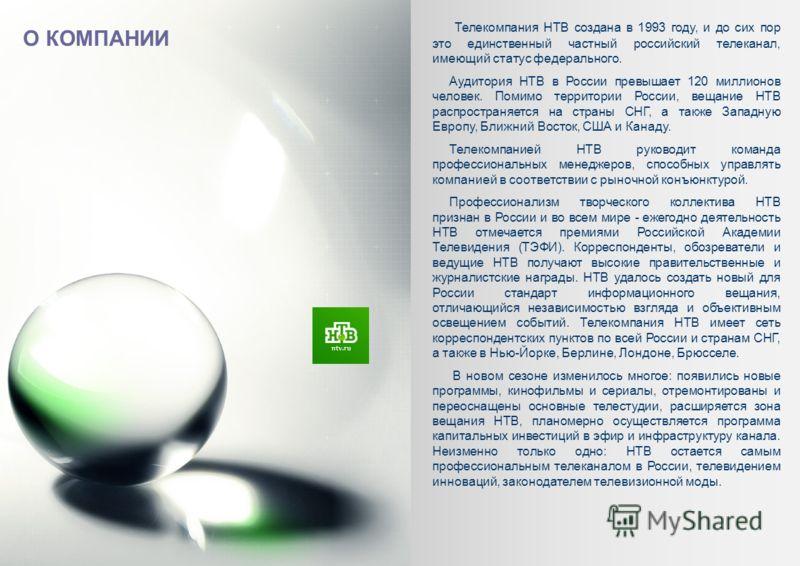 О КОМПАНИИ Телекомпания НТВ создана в 1993 году, и до сих пор это единственный частный российский телеканал, имеющий статус федерального. Аудитория НТВ в России превышает 120 миллионов человек. Помимо территории России, вещание НТВ распространяется н
