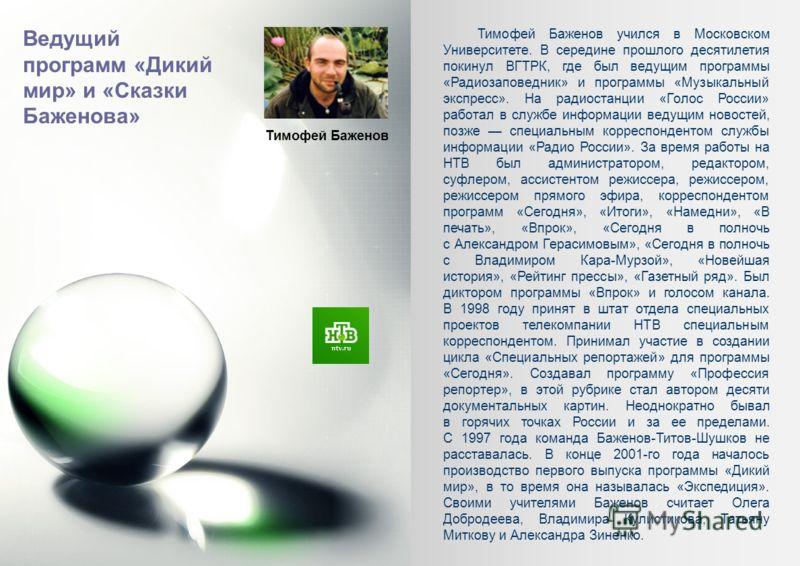 Тимофей Баженов Тимофей Баженов учился в Московском Университете. В середине прошлого десятилетия покинул ВГТРК, где был ведущим программы «Радиозаповедник» и программы «Музыкальный экспресс». На радиостанции «Голос России» работал в службе информаци