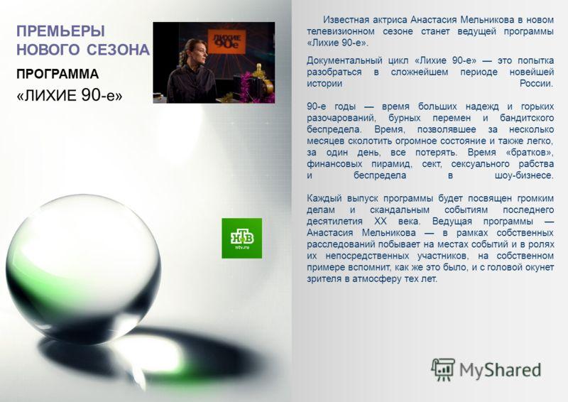 «ЛИХИЕ 90 -е» Известная актриса Анастасия Мельникова в новом телевизионном сезоне станет ведущей программы «Лихие 90-е». Документальный цикл «Лихие 90-е» это попытка разобраться в сложнейшем периоде новейшей истории России. 90-е годы время больших на
