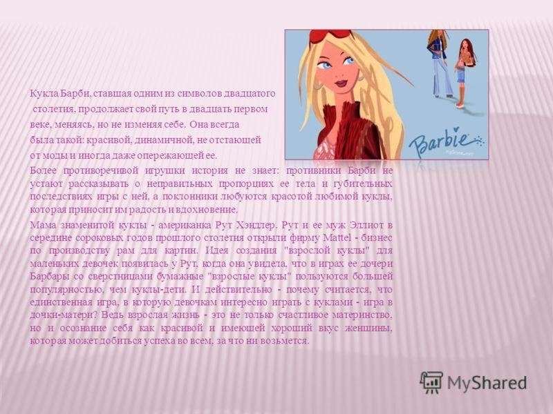 Кукла Барби, ставшая одним из символов двадцатого столетия, продолжает свой путь в двадцать первом веке, меняясь, но не изменяя себе. Она всегда была такой: красивой, динамичной, не отстающей от моды и иногда даже опережающей ее. Более противоречивой