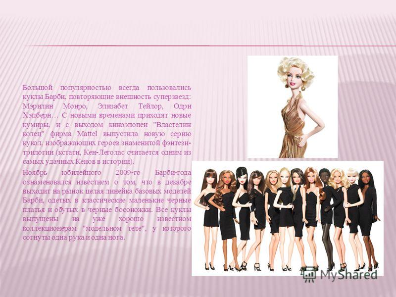 Большой популярностью всегда пользовались куклы Барби, повторяющие внешность суперзвезд: Мэрилин Монро, Элизабет Тейлор, Одри Хэпберн… С новыми временами приходят новые кумиры, и с выходом киноэпопеи