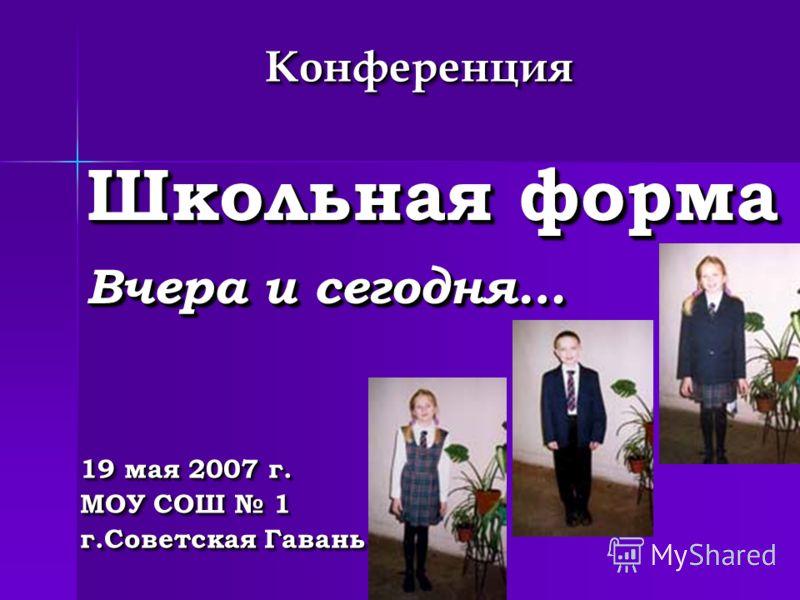 Школьная форма Вчера и сегодня… 19 мая 2007 г. МОУ СОШ 1 г.Советская Гавань 19 мая 2007 г. МОУ СОШ 1 г.Советская Гавань КонференцияКонференция