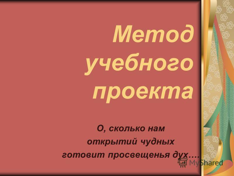 Метод учебного проекта О, сколько нам открытий чудных готовит просвещенья дух….
