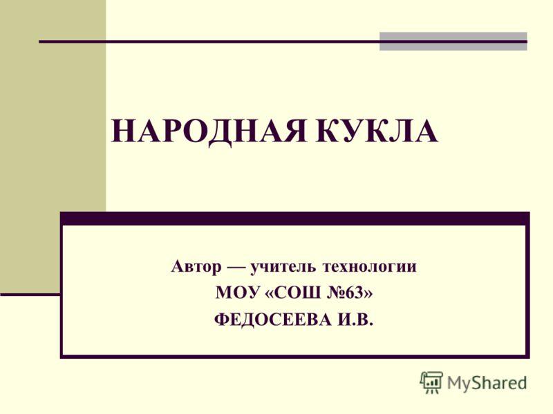НАРОДНАЯ КУКЛА Автор учитель технологии МОУ «СОШ 63» ФЕДОСЕЕВА И.В.