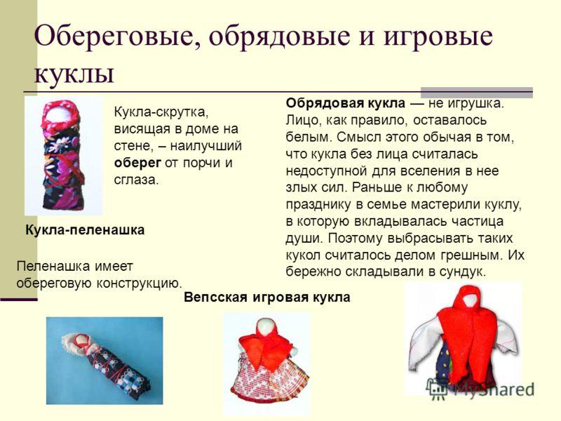 Обереговые, обрядовые и игровые куклы Кукла-пеленашка Обрядовая кукла не игрушка. Лицо, как правило, оставалось белым. Смысл этого обычая в том, что кукла без лица считалась недоступной для вселения в нее злых сил. Раньше к любому празднику в семье м