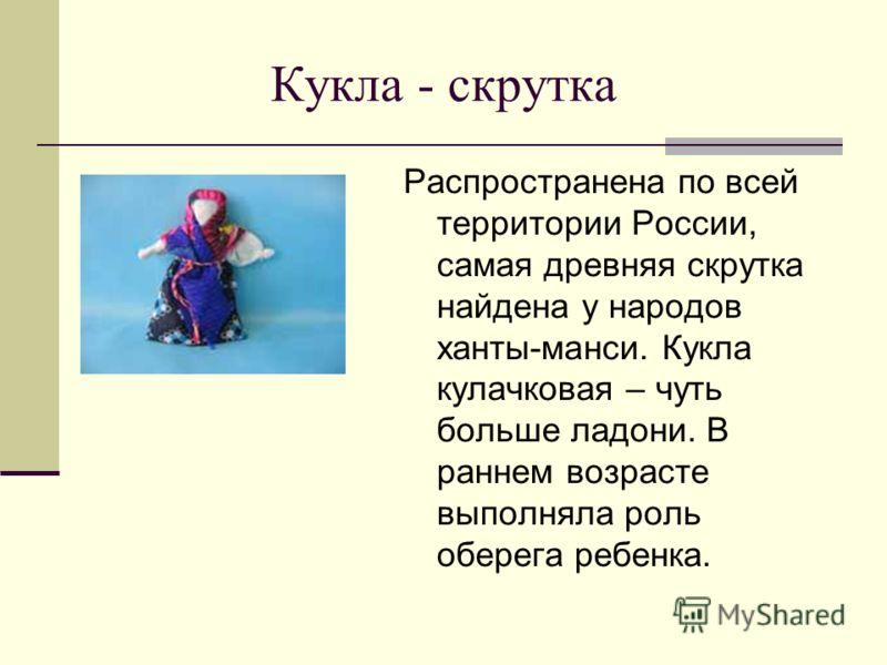 Распространена по всей территории России, самая древняя скрутка найдена у народов ханты-манси. Кукла кулачковая – чуть больше ладони. В раннем возрасте выполняла роль оберега ребенка.