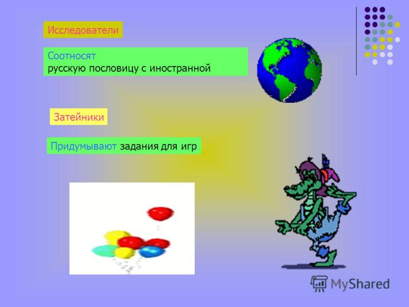 Исследователи Соотносят русскую пословицу с иностранной Затейники Придумывают задания для игр