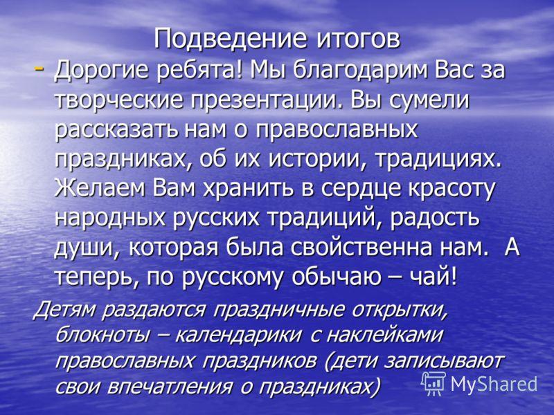 Подведение итогов - Дорогие ребята! Мы благодарим Вас за творческие презентации. Вы сумели рассказать нам о православных праздниках, об их истории, традициях. Желаем Вам хранить в сердце красоту народных русских традиций, радость души, которая была с