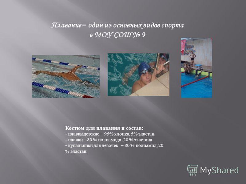 Плавание – один из основных видов спорта в МОУ СОШ 9 Костюм для плавания и состав: - плавки детские – 95% хлопка, 5% эластан - плавки – 80 % полиамида, 20 % эластана - купальники для девочек – 80 % полиамид, 20 % эластан