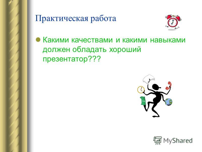 Практическая работа Какими качествами и какими навыками должен обладать хороший презентатор???