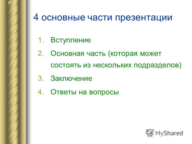4 основные части презентации 1.Вступление 2.Основная часть (которая может состоять из нескольких подразделов) 3.Заключение 4.Ответы на вопросы