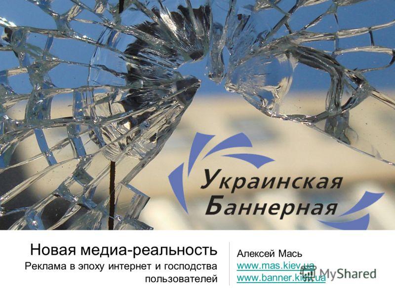 Новая медиа-реальность Реклама в эпоху интернет и господства пользователей Алексей Мась www.mas.kiev.ua www.banner.kiev.ua