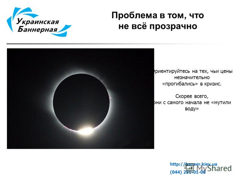 Проблема в том, что не всё прозрачно http://banner.kiev.ua (044) 201-01-08 Ориентируйтесь на тех, чьи цены незначительно «прогибались» в кризис. Скорее всего, они с самого начала не «мутили воду»