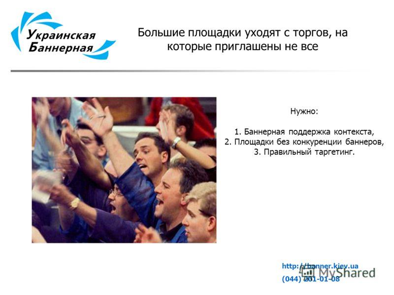 Большие площадки уходят с торгов, на которые приглашены не все Нужно: 1. Баннерная поддержка контекста, 2. Площадки без конкуренции баннеров, 3. Правильный таргетинг. http://banner.kiev.ua (044) 201-01-08