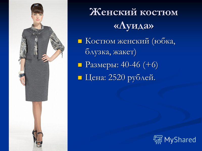 Женский костюм «Луида» Костюм женский (юбка, блузка, жакет) Костюм женский (юбка, блузка, жакет) Размеры: 40-46 (+6) Размеры: 40-46 (+6) Цена: 2520 рублей. Цена: 2520 рублей.