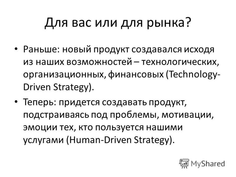 Для вас или для рынка? Раньше: новый продукт создавался исходя из наших возможностей – технологических, организационных, финансовых (Technology- Driven Strategy). Теперь: придется создавать продукт, подстраиваясь под проблемы, мотивации, эмоции тех,