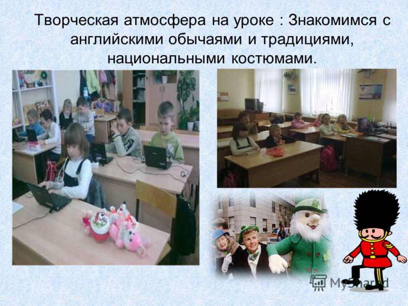 Творческая атмосфера на уроке : Знакомимся с английскими обычаями и традициями, национальными костюмами.