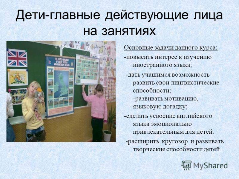 Дети-главные действующие лица на занятиях Основные задачи данного курса: -повысить интерес к изучению иностранного языка; -дать учащимся возможность развить свои лингвистические способности; -развивать мотивацию, языковую догадку; -сделать усвоение а