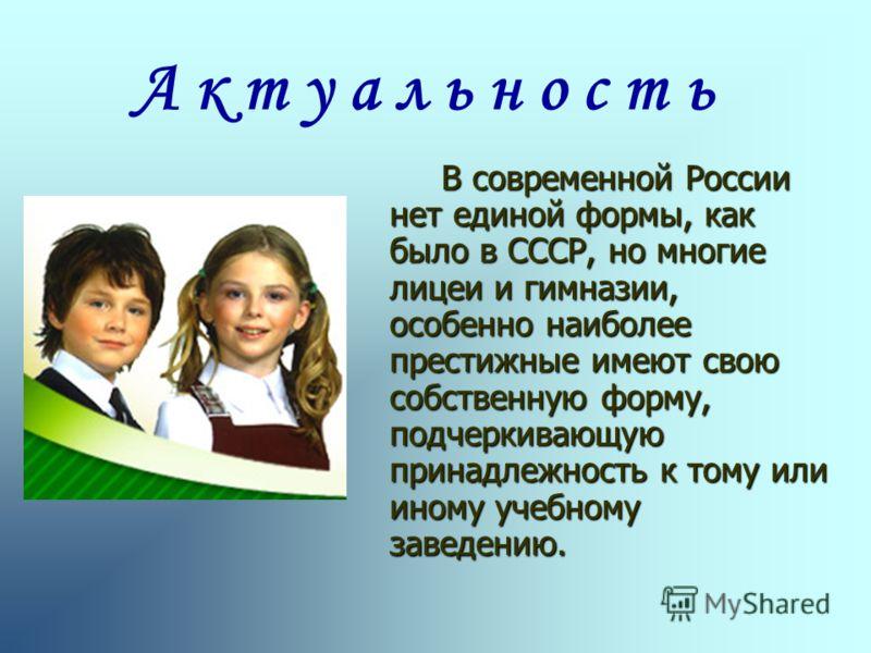В современной России нет единой формы, как было в СССР, но многие лицеи и гимназии, особенно наиболее престижные имеют свою собственную форму, подчеркивающую принадлежность к тому или иному учебному заведению. А к т у а л ь н о с т ь
