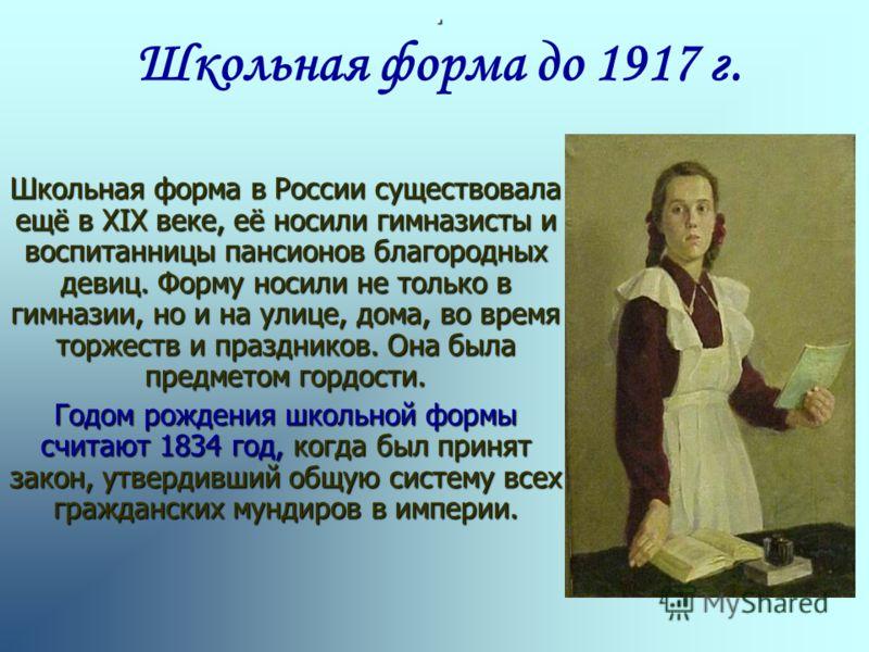 .. Школьная форма до 1917 г. Школьная форма в России существовала ещё в XIX веке, её носили гимназисты и воспитанницы пансионов благородных девиц. Форму носили не только в гимназии, но и на улице, дома, во время торжеств и праздников. Она была предме