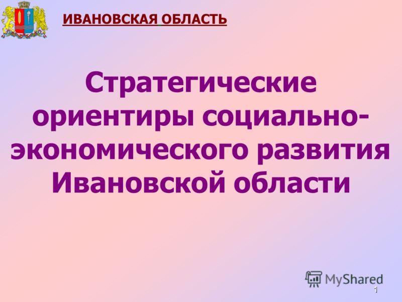 1 ИВАНОВСКАЯ ОБЛАСТЬ Стратегические ориентиры социально- экономического развития Ивановской области
