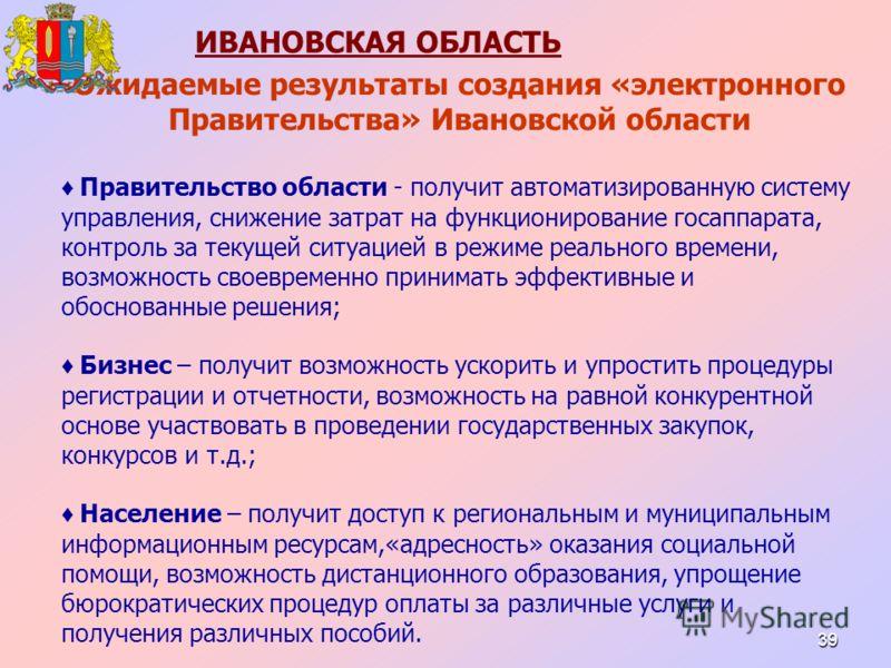 39 Ожидаемые результаты создания «электронного Правительства» Ивановской области Правительство области - получит автоматизированную систему управления, снижение затрат на функционирование госаппарата, контроль за текущей ситуацией в режиме реального