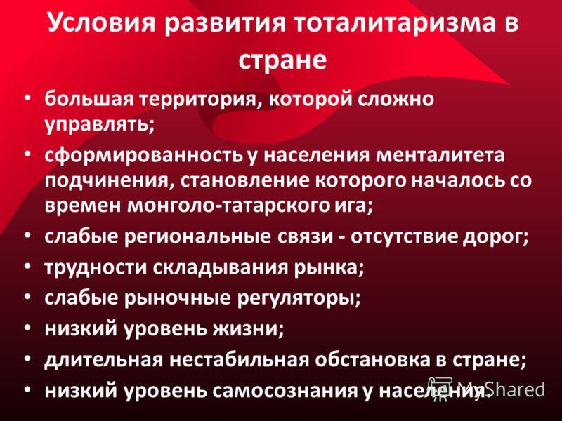 Условия развития тоталитаризма в стране большая территория, которой сложно управлять; сформированность у населения менталитета подчинения, становление которого началось со времен монголо-татарского ига; слабые региональные связи - отсутствие дорог; т