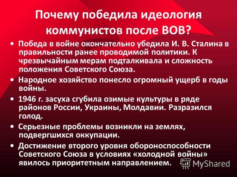 Почему победила идеология коммунистов после ВОВ? Победа в войне окончательно убедила И. В. Сталина в правильности ранее проводимой политики. К чрезвычайным мерам подталкивала и сложность положения Советского Союза. Народное хозяйство понесло огромный