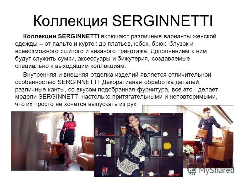 Коллекция SERGINNETTI Коллекции SERGINNETTI включают различные варианты женской одежды – от пальто и курток до платьев, юбок, брюк, блузок и всевозможного сшитого и вязаного трикотажа. Дополнением к ним, будут служить сумки, аксессуары и бижутерия, с