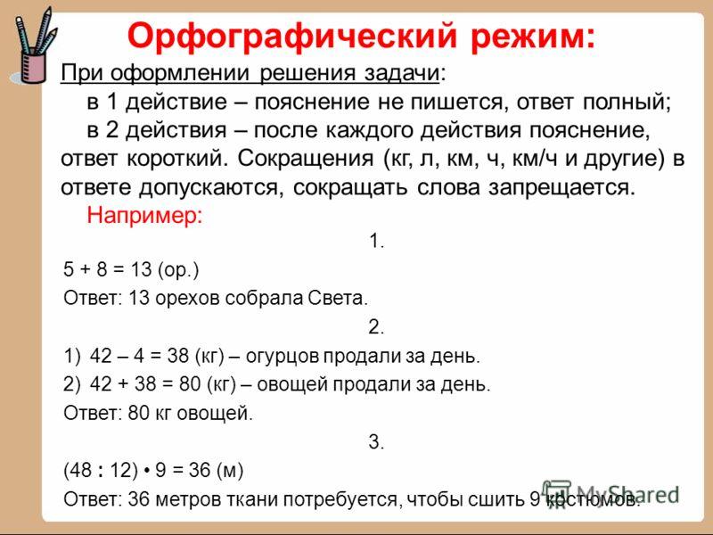 1. 5 + 8 = 13 (ор.) Ответ: 13 орехов собрала Света. 2. 1)42 – 4 = 38 (кг) – огурцов продали за день. 2)42 + 38 = 80 (кг) – овощей продали за день. Ответ: 80 кг овощей. 3. (48 : 12) 9 = 36 (м) Ответ: 36 метров ткани потребуется, чтобы сшить 9 костюмов