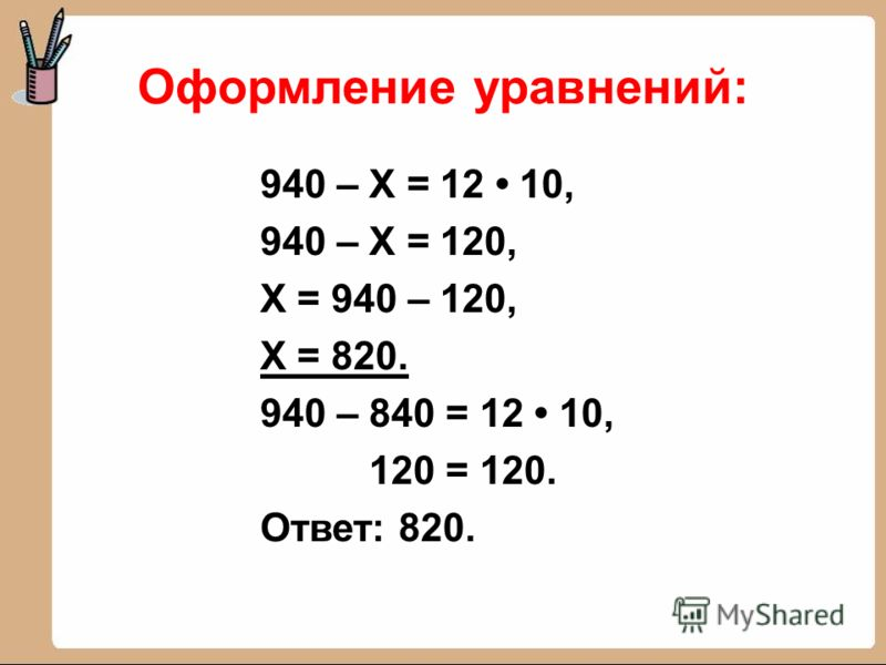 Оформление уравнений: 940 – Х = 12 10, 940 – Х = 120, Х = 940 – 120, Х = 820. 940 – 840 = 12 10, 120 = 120. Ответ: 820.
