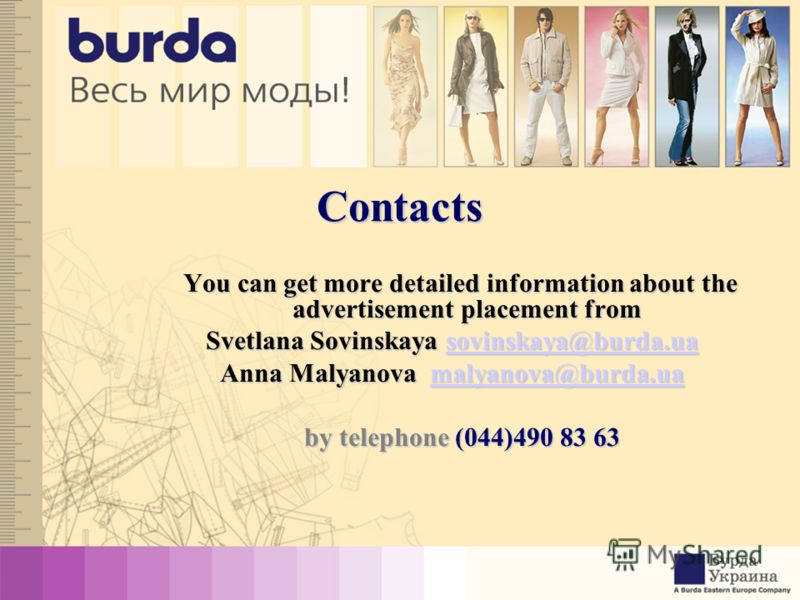 Contacts You canget more detailed information about the advertisement placement from You can get more detailed information about the advertisement placement from Svetlana Sovinskaya sovinskaya@burda.ua sovinskaya@burda.ua Anna Malyanova malyanova@bur