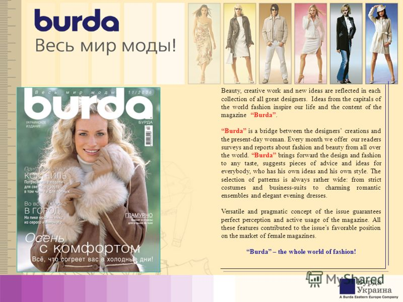 Beauty, creative work and new ideas are reflected in each collection of all great designers. Ideas from the capitals of the world fashion inspire our life and the content of the magazine Burda. Burda is a bridge between the designers creations and th