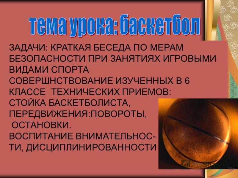 ЗАДАЧИ: КРАТКАЯ БЕСЕДА ПО МЕРАМ БЕЗОПАСНОСТИ ПРИ ЗАНЯТИЯХ ИГРОВЫМИ ВИДАМИ СПОРТА СОВЕРШНСТВОВАНИЕ ИЗУЧЕННЫХ В 6 КЛАССЕ ТЕХНИЧЕСКИХ ПРИЕМОВ: СТОЙКА БАСКЕТБОЛИСТА, ПЕРЕДВИЖЕНИЯ:ПОВОРОТЫ, ОСТАНОВКИ. ВОСПИТАНИЕ ВНИМАТЕЛЬНОС- ТИ, ДИСЦИПЛИНИРОВАННОСТИ