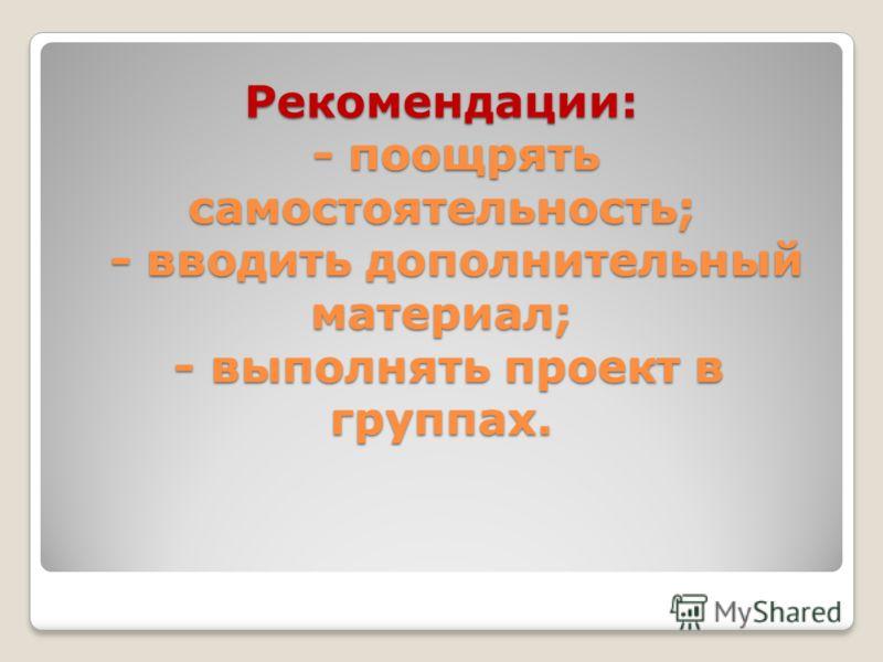 Рекомендации: - поощрять самостоятельность; - вводить дополнительный материал; - выполнять проект в группах.