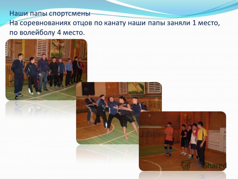 Наши папы спортсмены На соревнованиях отцов по канату наши папы заняли 1 место, по волейболу 4 место.