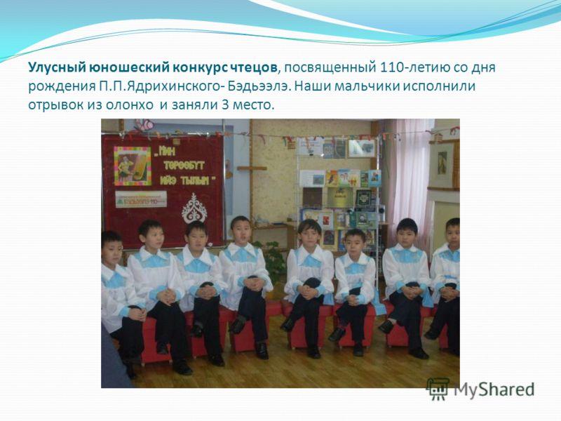 Улусный юношеский конкурс чтецов, посвященный 110-летию со дня рождения П.П.Ядрихинского- Бэдьээлэ. Наши мальчики исполнили отрывок из олонхо и заняли 3 место.