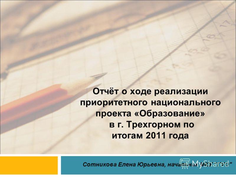 Отчёт о ходе реализации приоритетного национального проекта «Образование» в г. Трехгорном по итогам 2011 года Сотникова Елена Юрьевна, начальник МКУ ГУО